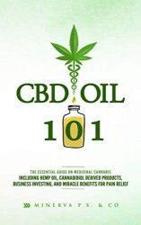 CBD Oil 101: The Essential Guide on Medicinal Cannabis Including Hemp Oil, Cannabidiol Derived Products, Business Investing, and Miracle Benefits for Pain Relief (Miracles of CBD Oil)