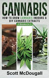 Cannabis: 2 Books In 1 – How To Grow Cannabis Indoors & DIY Cannabis Extracts