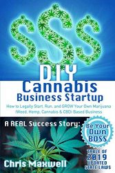DIY Cannabis Business Startup: How to Legally Start, Run, and GROW Your Own Marijuana (Weed, Hemp, Cannabis & CBD) Based Business: A REAL Success Story – Be Your Own BOSS