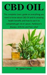 CBD Oil: The complete Users  guide on everything you need to know about CBD Oil and it's amazing health benefits and how to use it to completely get rid of cancer, Parkinson's disease and Arthritis