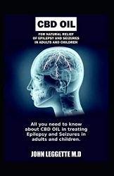 CBD OIL for natural relief of epilepsy and seizures in adults and children: All you need to know about using cbd oil in treating epilepsy and seizures in adults and children