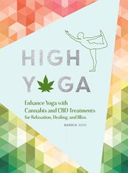 High Yoga: Enhance Yoga with Cannabis and CBD Treatments for Relaxation, Healing, and Bliss (Gift for Yoga Lover, Cannabis Book for Stress and Anxiety Relief)