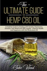 The Ultimate Guide to Hemp CBD Oil: Complete Guide to Dealing with Anxiety, Depression, Diseases, Pain Relief and CBD Legality – Improve Health and Happiness with this Miraculous Oil