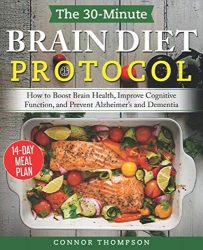 The 30-minute Brain Diet Protocol Cookbook: How to Boost Brain Health, Improve Cognitive Function, and Prevent Alzheimer's and Dementia