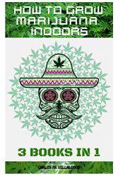 How to Grow Marijuana Indoors: 3 books in 1