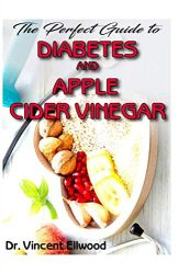 The Perfect Guide To Diabetes and Apple Cider Vinegar: All you need to know about Diabetes and Apple Cider Vinegar as its perfect cure! Discover the Truth!