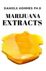MARIJUANA EXTRACTS: Step by Step Guide on Cannabis Extraction,Cannabis Oil and Marijuana Edibles