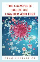 THE COMPLETE GUIDE ON CANCER AND CBD: The Ultimate Guide On Everything You Need To Know About Cancer and CBD Oil.