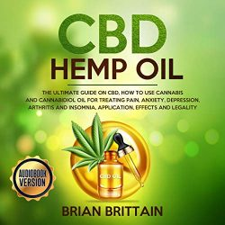 CBD Hemp Oil: The Ultimate Guide on CBD, How to Use Cannabis and Cannabidiol Oil for Treating Pain, Anxiety, Depression, Arthritis and Insomnia, Application, Effects and Legality