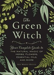 The Green Witch: Your Complete Guide to the Natural Magic of Herbs, Flowers, Essential Oils, and More